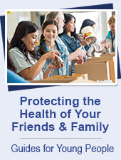 Protecting the Health of Your Friends and Family:  Guides for Young People