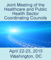 Joint Meeting of the Healthcare and Public Health Sector Coordinating Councils.  April 22-23, 2015. Washington, DC.