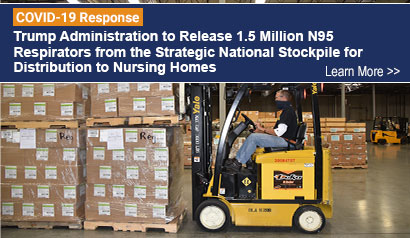 Trump Administration to Release 1.5 Million N95 Respirators from the Strategic National Stockpile for Distribution to Nursing Homes. Learn More.