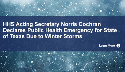 HHS Acting Secretary Norris Cochran Declares Public  Health Emergency for State of Texas Due to Winter Storms. Learn More.