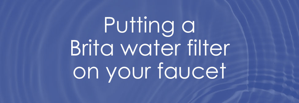 Putting a Brita water filter on your faucet