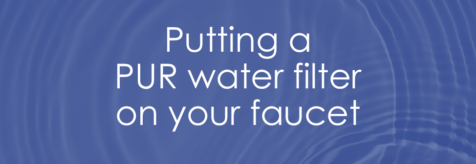 Putting a PUR water filter on your faucet