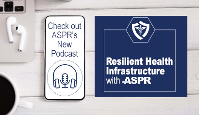 Check out ASPR's New Podcast - Resilient Health Infrastructure with ASPR.