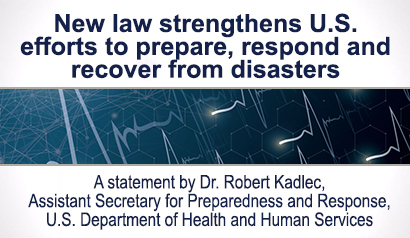 New law strengthens U.S. efforts to prepare, respond and recover from disasters. A statement by Dr. Robert Kadlec, Assistant Secretary for Preparedness and Response, U.S. Department of Health and Human Services. Learn more.