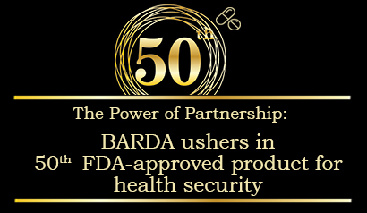 The power of partnership: BARDA ushers in 50th FDA-approved product for health security. Learn More.