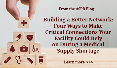 From the ASPR Blog: Building a Better Network: Four Ways to Make Critical Connections Yur Facility Could Rely on During a Medical Supply Shortage. Learn more.