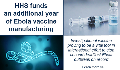 HHS funds an additional year of Ebola vaccine manufacturing. Investigational vaccine proving to be a vital tool in international effort to stop second deadliest Ebola outbreak on record. Learn More.
