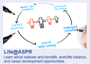 Life@ASPR: Learn about salaries and benefits, work/life balance, and career development opportunities.