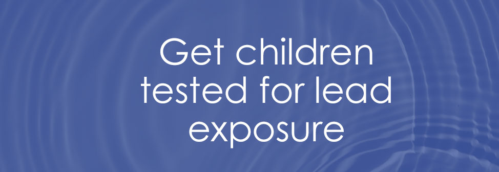 Get children tested for lead exposure